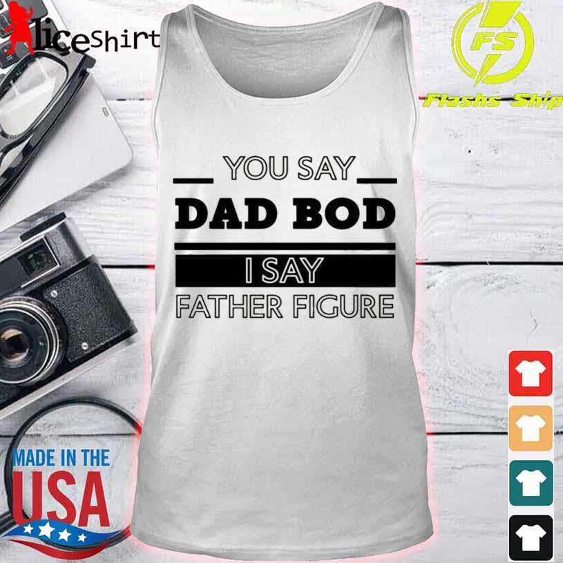 You Say Dad Bod I Say Father Figure s tank top