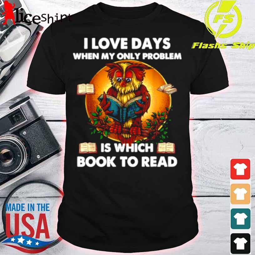 I Love Days When My Only Problem Is Which Book To Read Owl Shirt