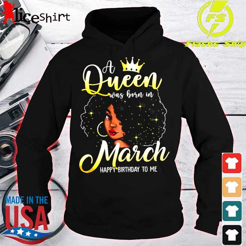 Black Girl A Queen Was Born In March Happy Birthday To Me Shirt hoodie