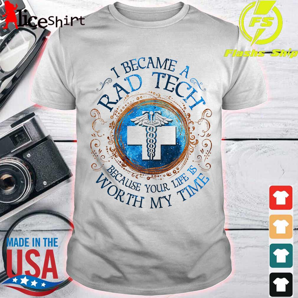I because a Rad tech Because your life is worth My time Shirt