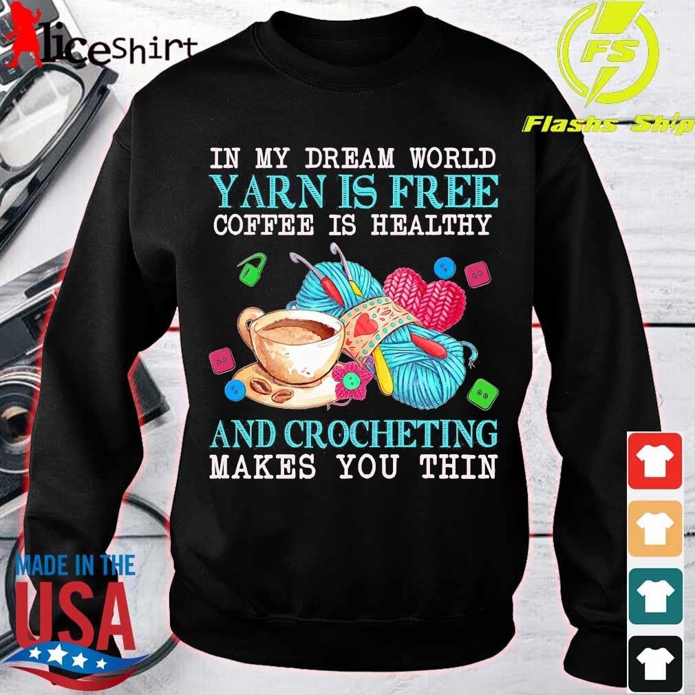 In My dream word yarn is free coffee is healthy and crocheting makes You thin Shirt sweater